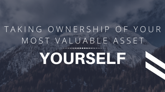 Taking Ownership Of Your Most Valuable Asset: Yourself